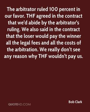 Bob Clark - The arbitrator ruled 100 percent in our favor. THF agreed in the contract that we'd abide by the arbitrator's ruling. We also said in the contract that the loser would pay the winner all the legal fees and all the costs of the arbitration. We really don't see any reason why THF wouldn't pay us.