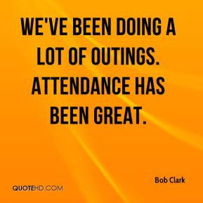 Bob Clark - We've been doing a lot of outings. Attendance has been great.