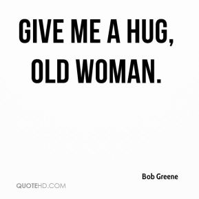 Bob Greene - Give me a hug, old woman.