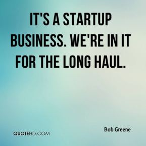 It's a startup business. We're in it for the long haul.