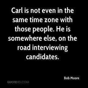 Bob Moore - Carl is not even in the same time zone with those people. He is somewhere else, on the road interviewing candidates.