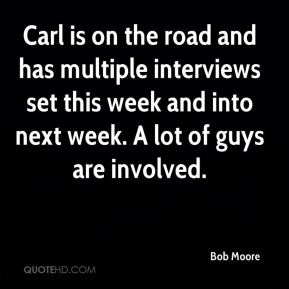 Bob Moore - Carl is on the road and has multiple interviews set this week and into next week. A lot of guys are involved.