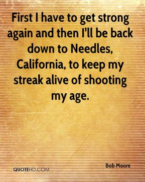 First I have to get strong again and then I'll be back down to Needles, California, to keep my streak alive of shooting my age.