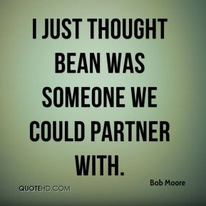 Bob Moore - I just thought Bean was someone we could partner with.
