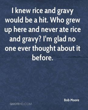 Bob Moore - I knew rice and gravy would be a hit. Who grew up here and never ate rice and gravy? I'm glad no one ever thought about it before.