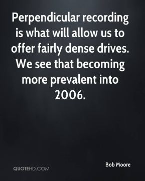 Bob Moore - Perpendicular recording is what will allow us to offer fairly dense drives. We see that becoming more prevalent into 2006.