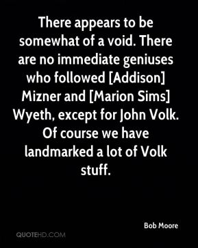 Bob Moore - There appears to be somewhat of a void. There are no immediate geniuses who followed [Addison] Mizner and [Marion Sims] Wyeth, except for John Volk. Of course we have landmarked a lot of Volk stuff.
