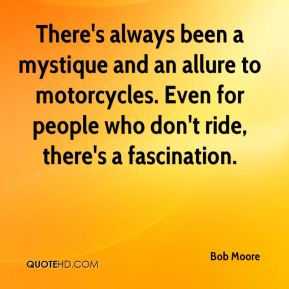 Bob Moore - There's always been a mystique and an allure to motorcycles. Even for people who don't ride, there's a fascination.