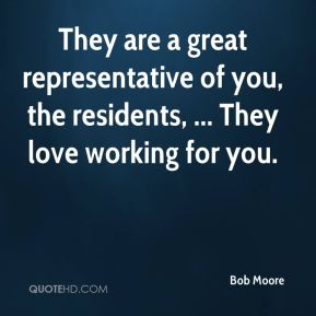 They are a great representative of you, the residents, ... They love working for you.