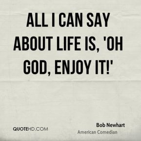 All I can say about life is, 'Oh God, enjoy it!'
