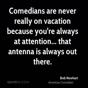 Comedians are never really on vacation because you're always at attention... that antenna is always out there.