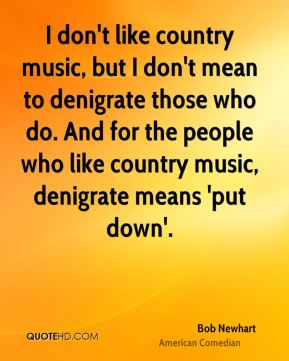 I don't like country music, but I don't mean to denigrate those who do. And for the people who like country music, denigrate means 'put down'.