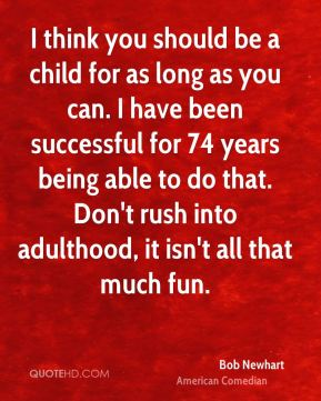 I think you should be a child for as long as you can. I have been successful for 74 years being able to do that. Don't rush into adulthood, it isn't all that much fun.