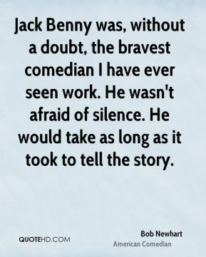 Bob Newhart - Jack Benny was, without a doubt, the bravest comedian I have ever seen work. He wasn't afraid of silence. He would take as long as it took to tell the story.