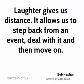 Bob Newhart - Laughter gives us distance. It allows us to step back from an event, deal with it and then move on.