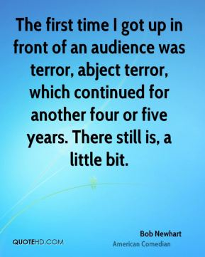 The first time I got up in front of an audience was terror, abject terror, which continued for another four or five years. There still is, a little bit.