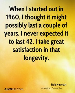 When I started out in 1960, I thought it might possibly last a couple of years. I never expected it to last 42. I take great satisfaction in that longevity.