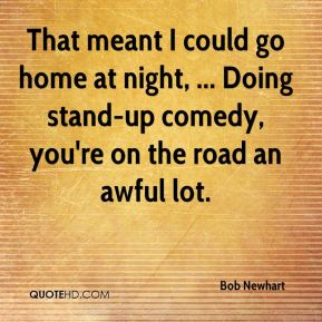 That meant I could go home at night, ... Doing stand-up comedy, you're on the road an awful lot.