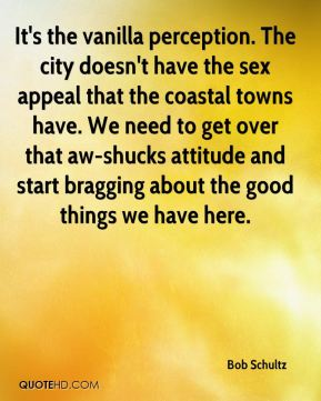 Bob Schultz - It's the vanilla perception. The city doesn't have the sex appeal that the coastal towns have. We need to get over that aw-shucks attitude and start bragging about the good things we have here.