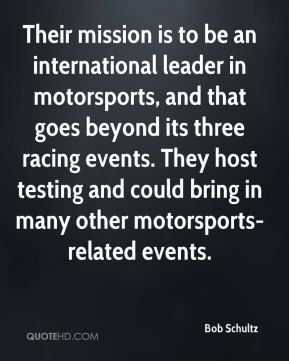 Bob Schultz - Their mission is to be an international leader in motorsports, and that goes beyond its three racing events. They host testing and could bring in many other motorsports-related events.