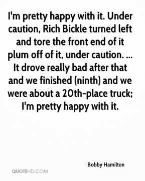 Bobby Hamilton - I'm pretty happy with it. Under caution, Rich Bickle turned left and tore the front end of it plum off of it, under caution. ... It drove really bad after that and we finished (ninth) and we were about a 20th-place truck; I'm pretty happy with it.