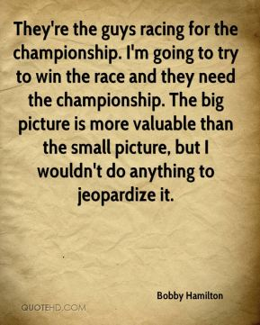 Bobby Hamilton - They're the guys racing for the championship. I'm going to try to win the race and they need the championship. The big picture is more valuable than the small picture, but I wouldn't do anything to jeopardize it.