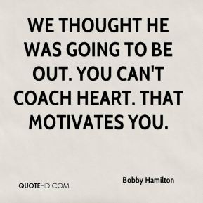 Bobby Hamilton - We thought he was going to be out. You can't coach heart. That motivates you.