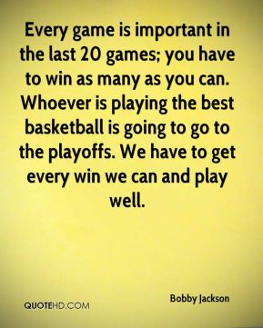 Every game is important in the last 20 games; you have to win as many as you can. Whoever is playing the best basketball is going to go to the playoffs. We have to get every win we can and play well.