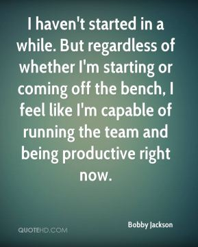 Bobby Jackson - I haven't started in a while. But regardless of whether I'm starting or coming off the bench, I feel like I'm capable of running the team and being productive right now.
