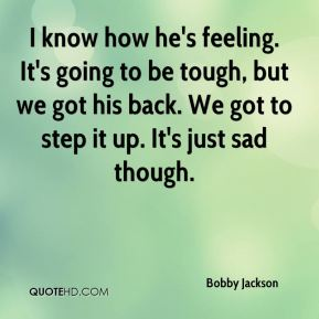 I know how he's feeling. It's going to be tough, but we got his back. We got to step it up. It's just sad though.
