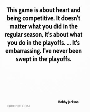 This game is about heart and being competitive. It doesn't matter what you did in the regular season, it's about what you do in the playoffs. ... It's embarrassing. I've never been swept in the playoffs.