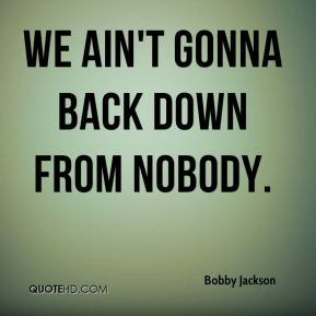 We ain't gonna back down from nobody.