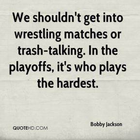 Bobby Jackson - We shouldn't get into wrestling matches or trash-talking. In the playoffs, it's who plays the hardest.