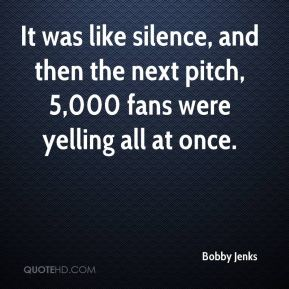 Bobby Jenks - It was like silence, and then the next pitch, 5,000 fans were yelling all at once.