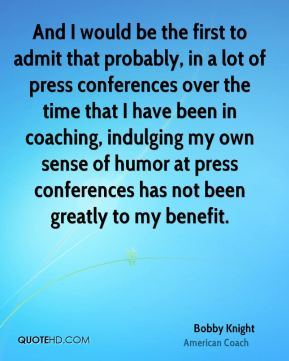 And I would be the first to admit that probably, in a lot of press conferences over the time that I have been in coaching, indulging my own sense of humor at press conferences has not been greatly to my benefit.