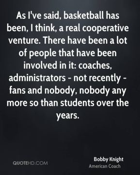 As I've said, basketball has been, I think, a real cooperative venture. There have been a lot of people that have been involved in it: coaches, administrators - not recently - fans and nobody, nobody any more so than students over the years.