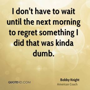 I don't have to wait until the next morning to regret something I did that was kinda dumb.