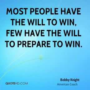 Most people have the will to win, few have the will to prepare to win.