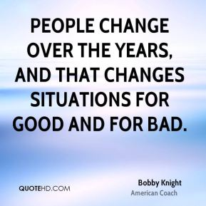 People change over the years, and that changes situations for good and for bad.