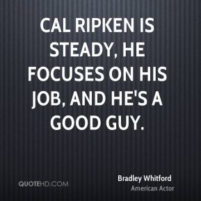 Cal Ripken is steady, he focuses on his job, and he's a good guy.