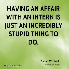 Having an affair with an intern is just an incredibly stupid thing to do.