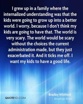 Bradley Whitford - I grew up in a family where the internalized understanding was that the kids were going to grow up into a better world. I worry, because I don't think my kids are going to have that. The world is very scary. The world would be scary without the choices the current administration made, but they just exacerbated it. And it ticks me off. I want my kids to have a good life.