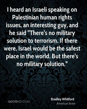 """I heard an Israeli speaking on Palestinian human rights issues, an interesting guy, and he said """"There's no military solution to terrorism. If there were, Israel would be the safest place in the world. But there's no military solution."""""""