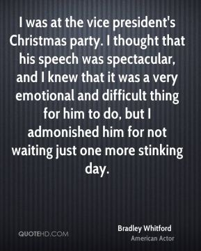 I was at the vice president's Christmas party. I thought that his speech was spectacular, and I knew that it was a very emotional and difficult thing for him to do, but I admonished him for not waiting just one more stinking day.