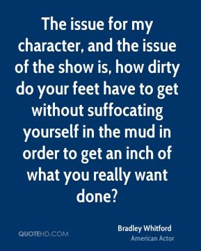 The issue for my character, and the issue of the show is, how dirty do your feet have to get without suffocating yourself in the mud in order to get an inch of what you really want done?