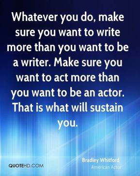 Whatever you do, make sure you want to write more than you want to be a writer. Make sure you want to act more than you want to be an actor. That is what will sustain you.