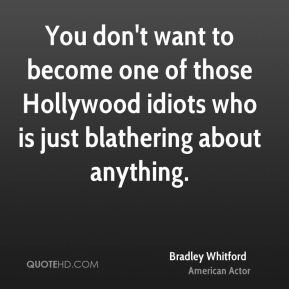 You don't want to become one of those Hollywood idiots who is just blathering about anything.