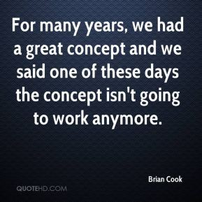 Brian Cook - For many years, we had a great concept and we said one of these days the concept isn't going to work anymore.