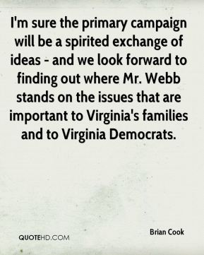 Brian Cook - I'm sure the primary campaign will be a spirited exchange of ideas - and we look forward to finding out where Mr. Webb stands on the issues that are important to Virginia's families and to Virginia Democrats.