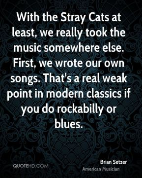 With the Stray Cats at least, we really took the music somewhere else. First, we wrote our own songs. That's a real weak point in modern classics if you do rockabilly or blues.